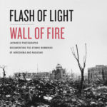 Flash of Light, Wall of Fire: Japanese Photographs Documenting the Atomic Bombings of Hiroshima and Nagasaki